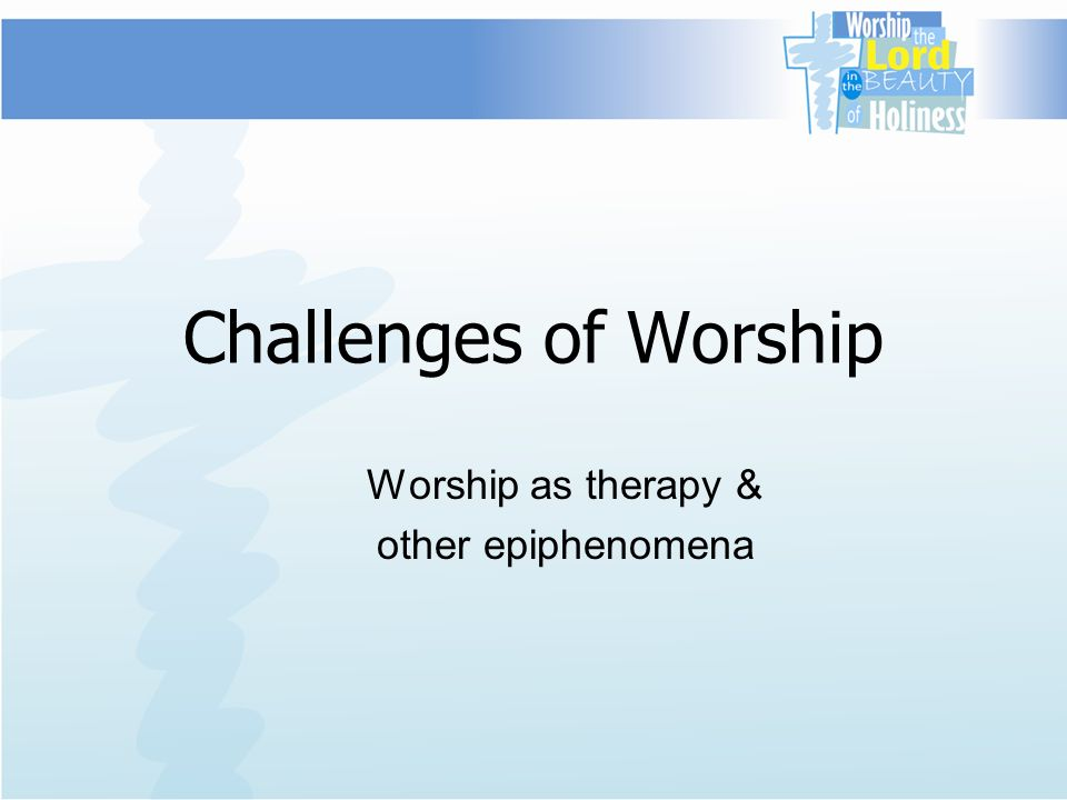 Challenges of Worship Worship as therapy & other epiphenomena