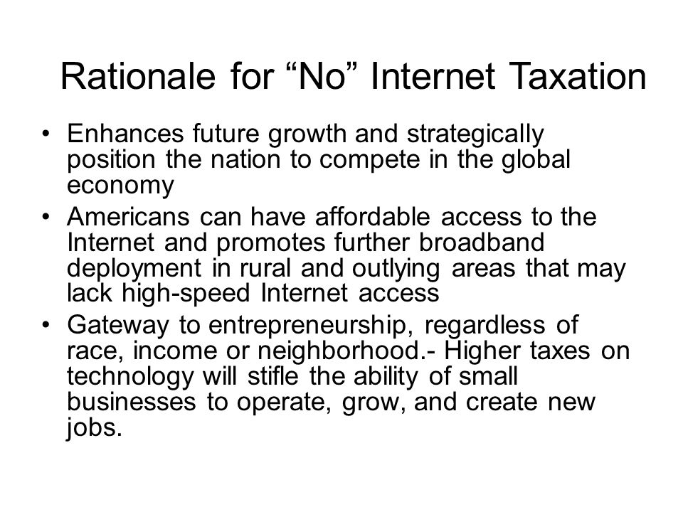 Enhances future growth and strategically position the nation to compete in the global economy Americans can have affordable access to the Internet and promotes further broadband deployment in rural and outlying areas that may lack high-speed Internet access Gateway to entrepreneurship, regardless of race, income or neighborhood.- Higher taxes on technology will stifle the ability of small businesses to operate, grow, and create new jobs.