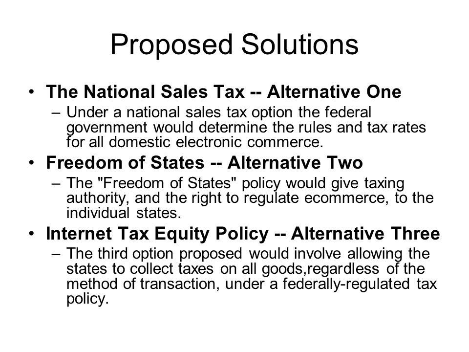 Proposed Solutions The National Sales Tax -- Alternative One –Under a national sales tax option the federal government would determine the rules and tax rates for all domestic electronic commerce.