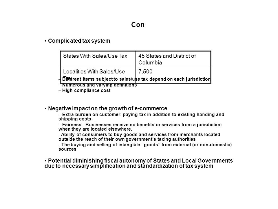 Con Complicated tax system – Different items subject to sales/use tax depend on each jurisdiction – Numerous and varying definitions – High compliance cost Negative impact on the growth of e-commerce – Extra burden on customer: paying tax in addition to existing handing and shipping costs – Fairness: Businesses receive no benefits or services from a jurisdiction when they are located elsewhere.