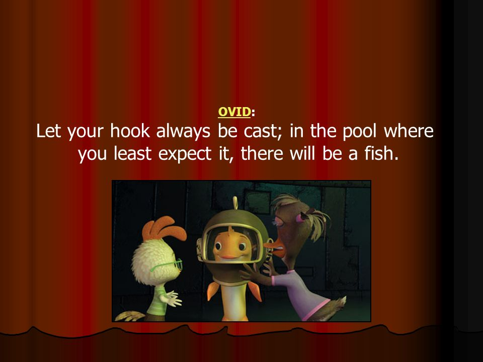 OVIDOVID: Let your hook always be cast; in the pool where you least expect it, there will be a fish.