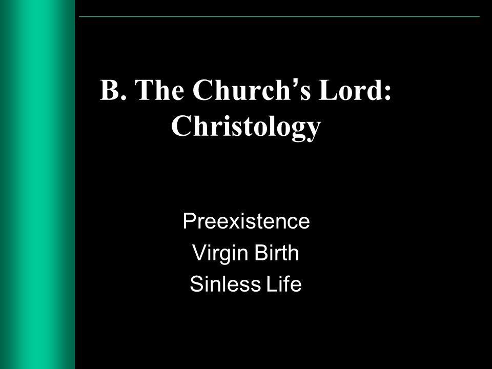 B. The Churchs Lord: Christology Preexistence Virgin Birth Sinless Life