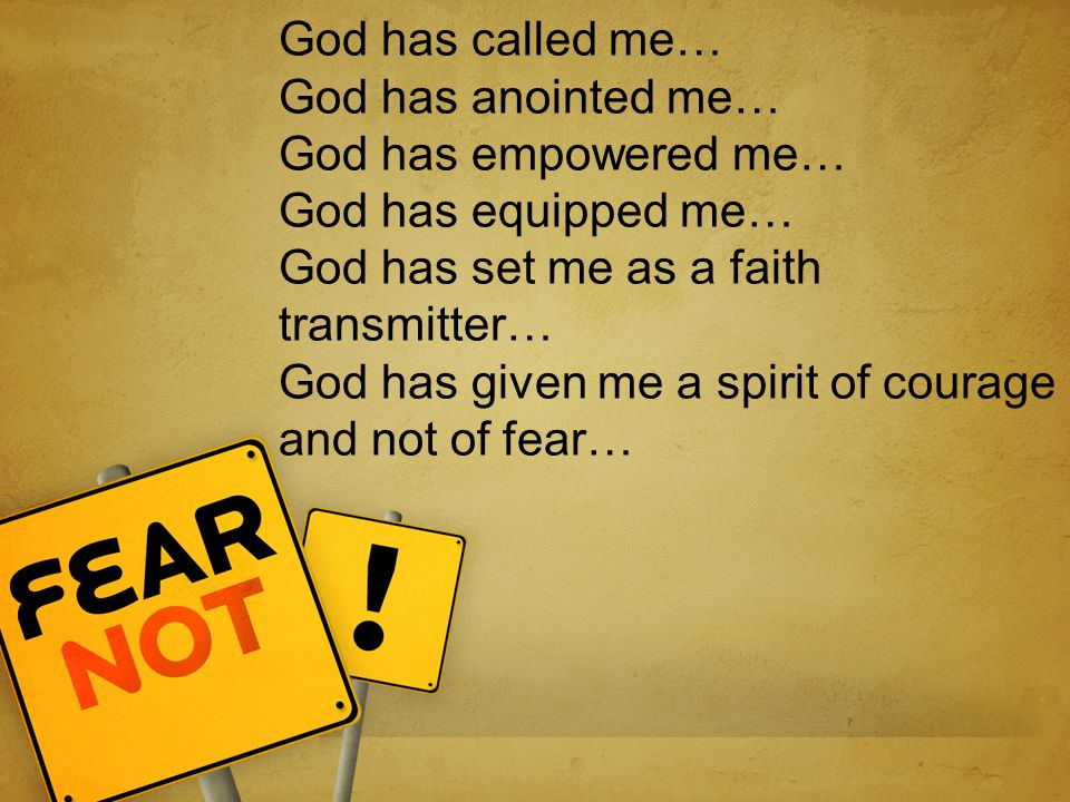 God has called me… God has anointed me… God has empowered me… God has equipped me… God has set me as a faith transmitter… God has given me a spirit of courage and not of fear…