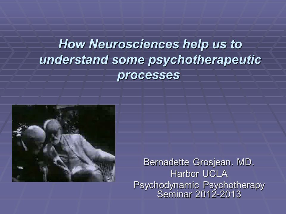 How Neurosciences help us to understand some psychotherapeutic processes How Neurosciences help us to understand some psychotherapeutic processes Bernadette Grosjean.