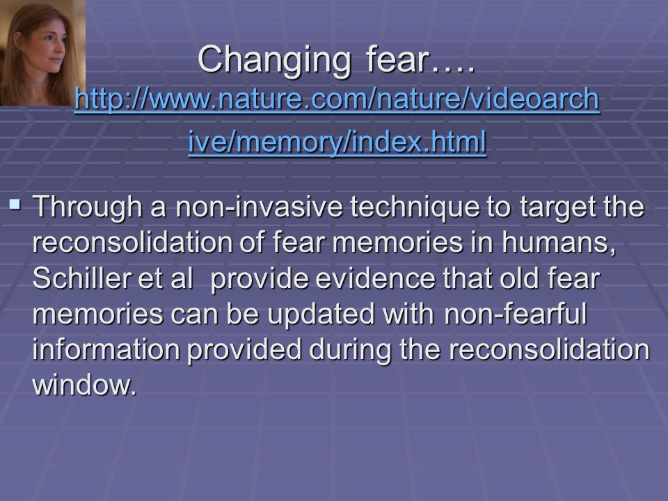 Through a non-invasive technique to target the reconsolidation of fear memories in humans, Schiller et al provide evidence that old fear memories can be updated with non-fearful information provided during the reconsolidation window.