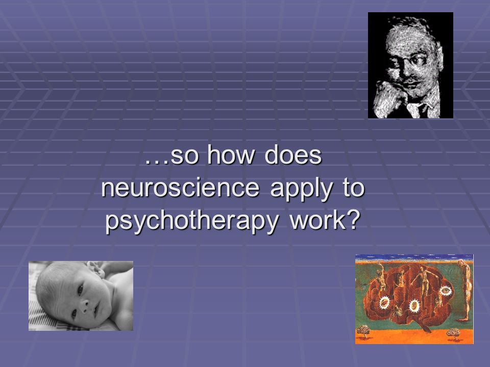 …so how does neuroscience apply to psychotherapy work