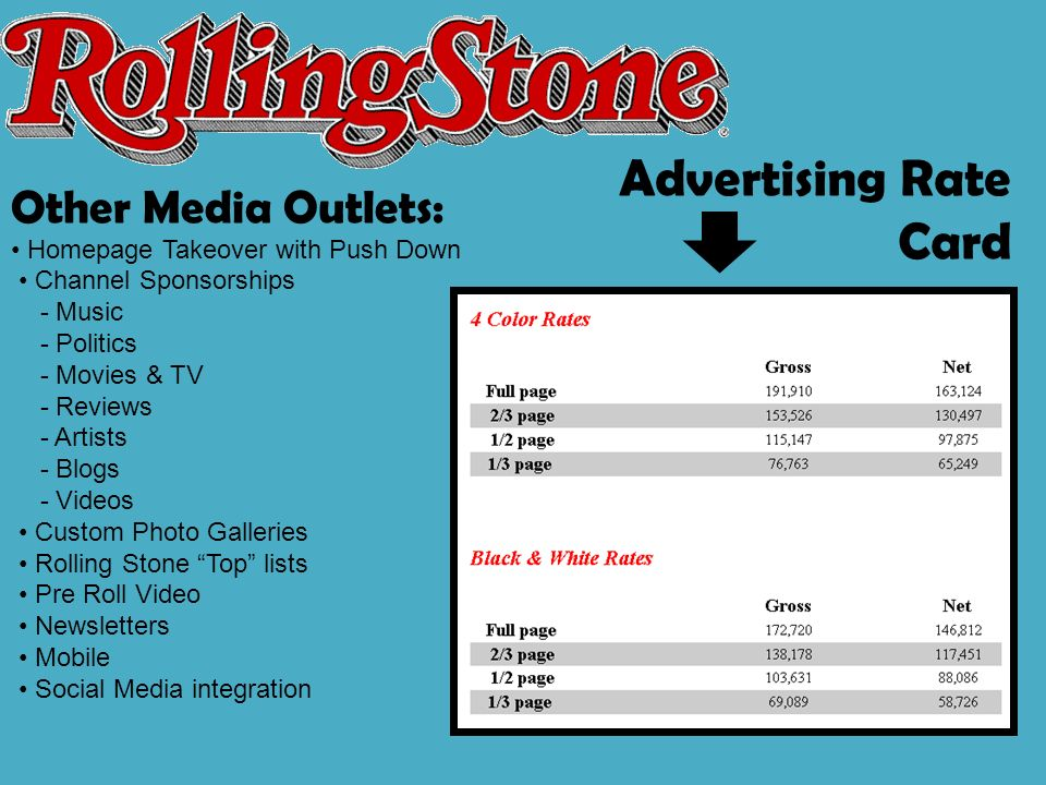 Other Media Outlets: Homepage Takeover with Push Down Channel Sponsorships - Music - Politics - Movies & TV - Reviews - Artists - Blogs - Videos Custom Photo Galleries Rolling Stone Top lists Pre Roll Video Newsletters Mobile Social Media integration Advertising Rate Card