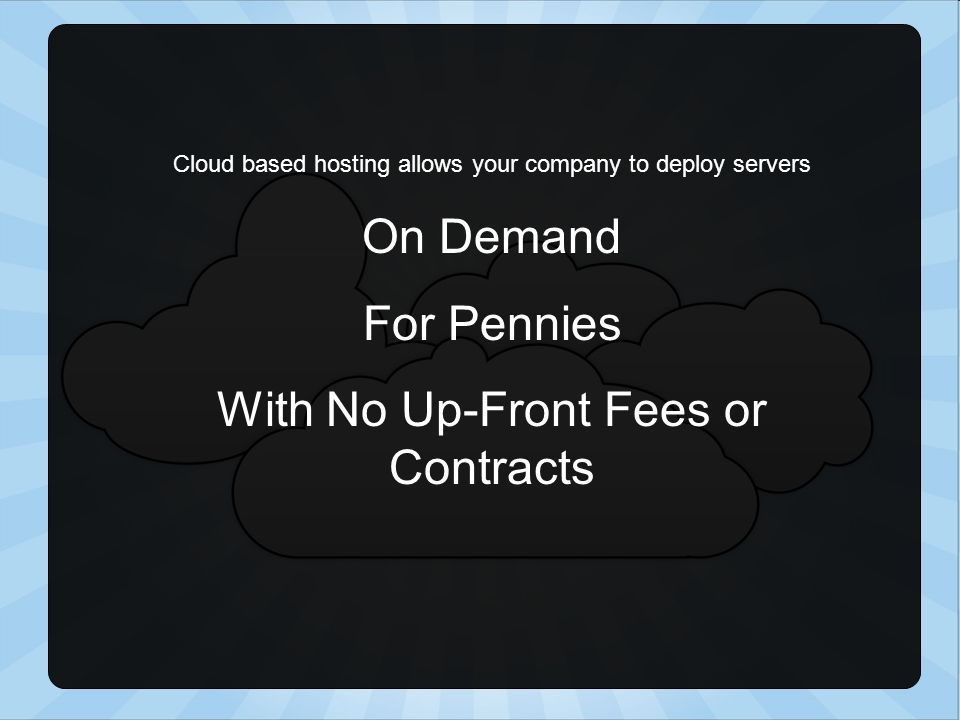 Cloud based hosting allows your company to deploy servers On Demand For Pennies With No Up-Front Fees or Contracts