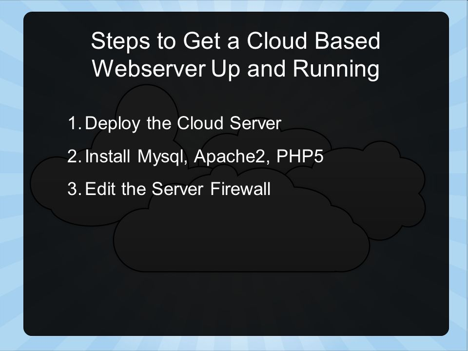 Steps to Get a Cloud Based Webserver Up and Running 1.Deploy the Cloud Server 2.Install Mysql, Apache2, PHP5 3.Edit the Server Firewall
