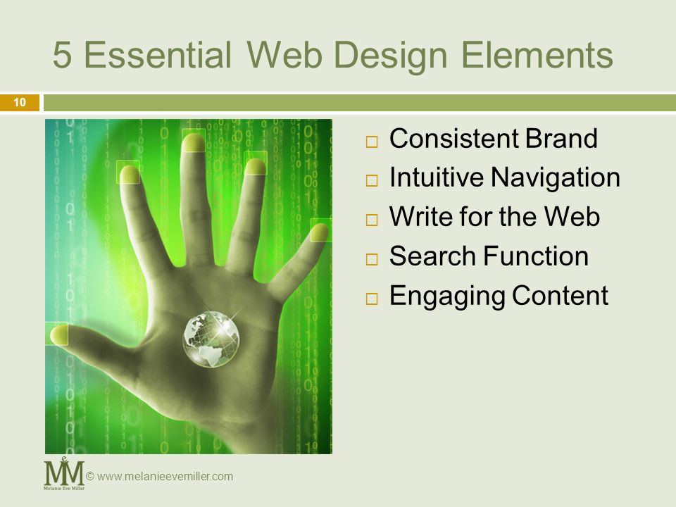 5 Essential Web Design Elements Consistent Brand Intuitive Navigation Write for the Web Search Function Engaging Content 10 © www.melanieevemiller.com