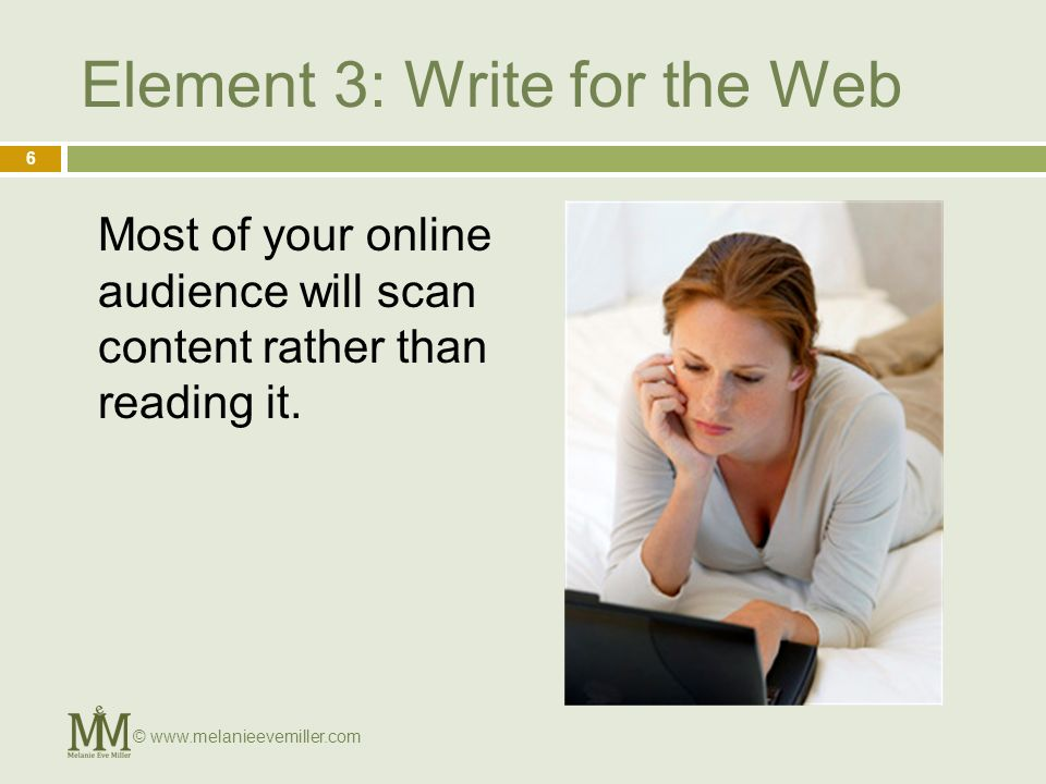 Element 3: Write for the Web Most of your online audience will scan content rather than reading it.