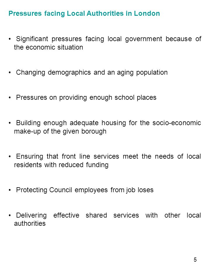 5 Pressures facing Local Authorities in London Significant pressures facing local government because of the economic situation Changing demographics and an aging population Pressures on providing enough school places Building enough adequate housing for the socio-economic make-up of the given borough Ensuring that front line services meet the needs of local residents with reduced funding Protecting Council employees from job loses Delivering effective shared services with other local authorities