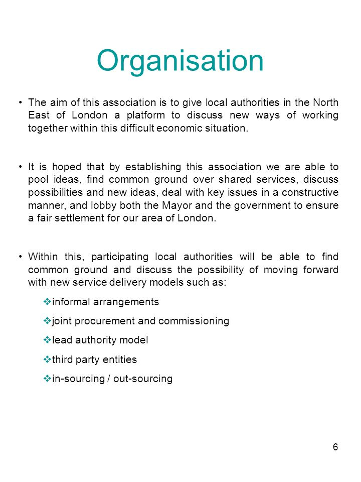 6 Organisation The aim of this association is to give local authorities in the North East of London a platform to discuss new ways of working together within this difficult economic situation.