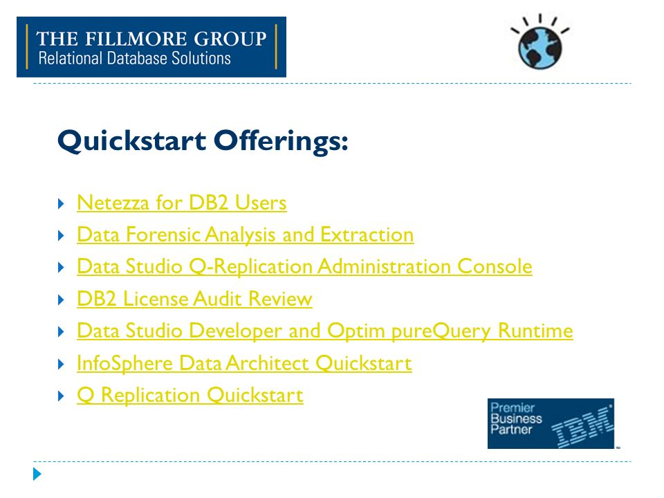 Quickstart Offerings: Netezza for DB2 Users Data Forensic Analysis and Extraction Data Studio Q-Replication Administration Console DB2 License Audit Review Data Studio Developer and Optim pureQuery Runtime InfoSphere Data Architect Quickstart Q Replication Quickstart