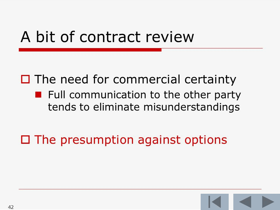 A bit of contract review The need for commercial certainty Full communication to the other party tends to eliminate misunderstandings The presumption against options 42