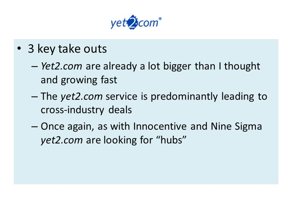 3 key take outs – Yet2.com are already a lot bigger than I thought and growing fast – The yet2.com service is predominantly leading to cross-industry deals – Once again, as with Innocentive and Nine Sigma yet2.com are looking for hubs