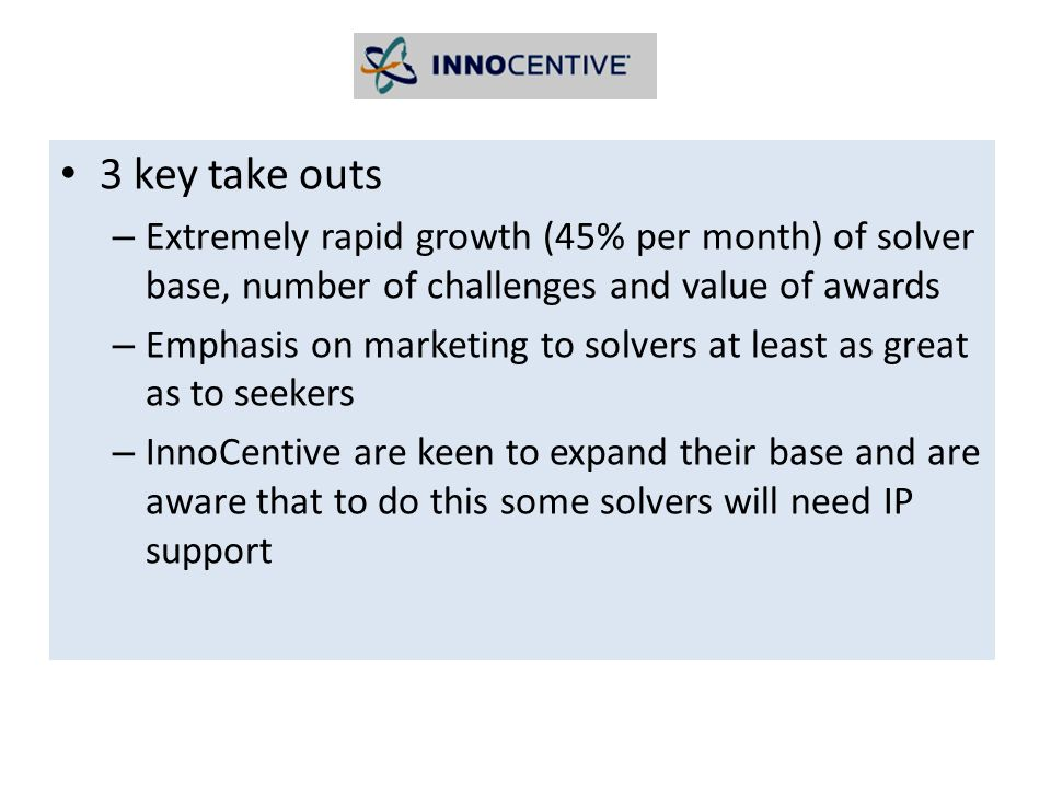 3 key take outs – Extremely rapid growth (45% per month) of solver base, number of challenges and value of awards – Emphasis on marketing to solvers at least as great as to seekers – InnoCentive are keen to expand their base and are aware that to do this some solvers will need IP support