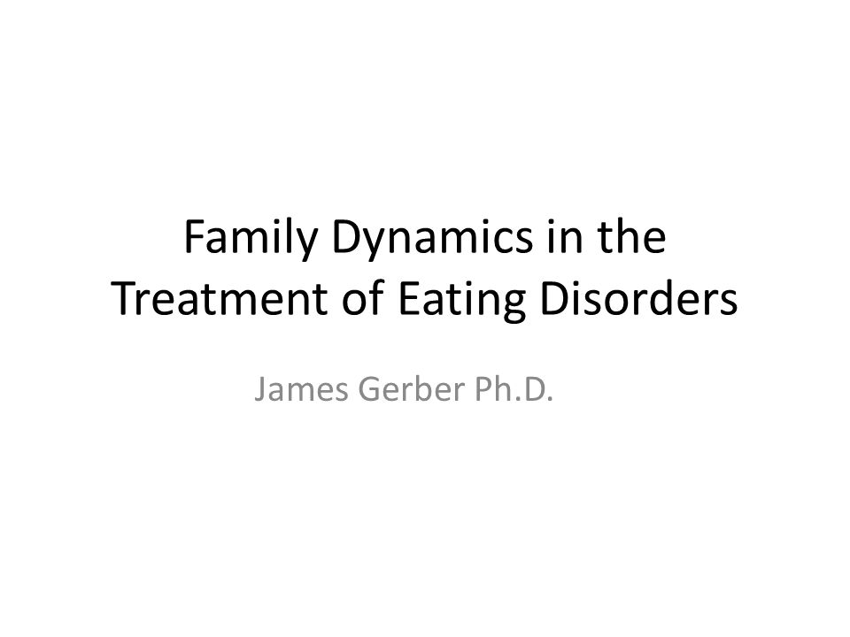 Family Dynamics in the Treatment of Eating Disorders James Gerber Ph.D.
