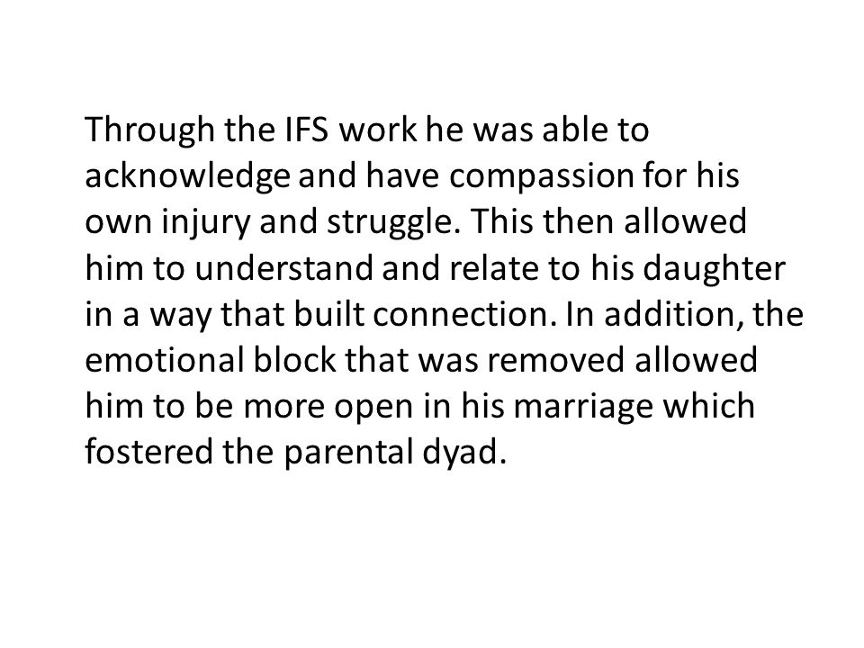 Through the IFS work he was able to acknowledge and have compassion for his own injury and struggle.