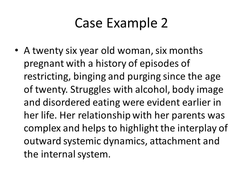 Case Example 2 A twenty six year old woman, six months pregnant with a history of episodes of restricting, binging and purging since the age of twenty.