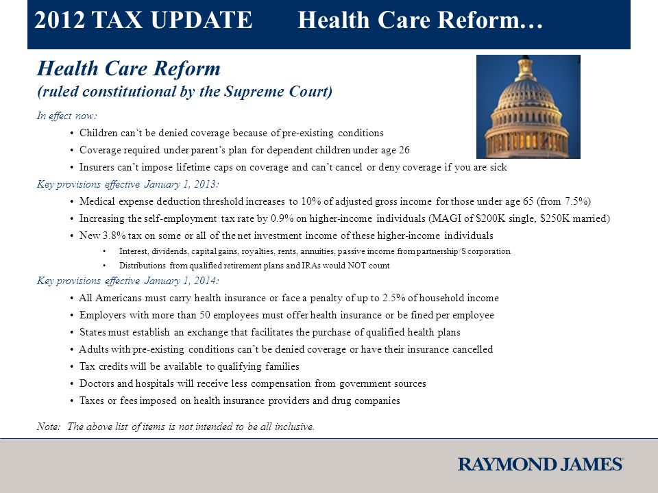 Health Care Reform (ruled constitutional by the Supreme Court) In effect now: Children cant be denied coverage because of pre-existing conditions Coverage required under parents plan for dependent children under age 26 Insurers cant impose lifetime caps on coverage and cant cancel or deny coverage if you are sick Key provisions effective January 1, 2013: Medical expense deduction threshold increases to 10% of adjusted gross income for those under age 65 (from 7.5%) Increasing the self-employment tax rate by 0.9% on higher-income individuals (MAGI of $200K single, $250K married) New 3.8% tax on some or all of the net investment income of these higher-income individuals Interest, dividends, capital gains, royalties, rents, annuities, passive income from partnership/S corporation Distributions from qualified retirement plans and IRAs would NOT count Key provisions effective January 1, 2014: All Americans must carry health insurance or face a penalty of up to 2.5% of household income Employers with more than 50 employees must offer health insurance or be fined per employee States must establish an exchange that facilitates the purchase of qualified health plans Adults with pre-existing conditions cant be denied coverage or have their insurance cancelled Tax credits will be available to qualifying families Doctors and hospitals will receive less compensation from government sources Taxes or fees imposed on health insurance providers and drug companies Note: The above list of items is not intended to be all inclusive.