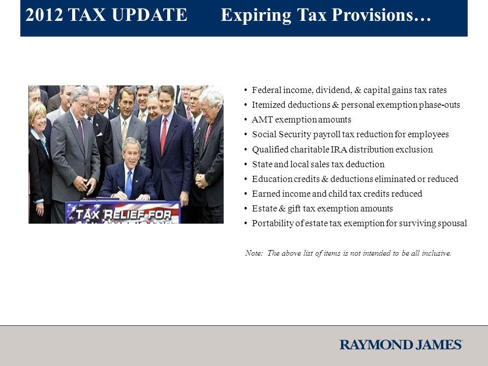 Federal income, dividend, & capital gains tax rates Itemized deductions & personal exemption phase-outs AMT exemption amounts Social Security payroll tax reduction for employees Qualified charitable IRA distribution exclusion State and local sales tax deduction Education credits & deductions eliminated or reduced Earned income and child tax credits reduced Estate & gift tax exemption amounts Portability of estate tax exemption for surviving spousal Note: The above list of items is not intended to be all inclusive.