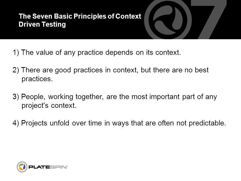 The Seven Basic Principles of Context Driven Testing 1) The value of any practice depends on its context.
