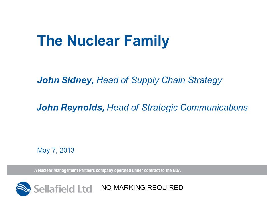 John Sidney, Head of Supply Chain Strategy The Nuclear Family May 7, 2013 John Reynolds, Head of Strategic Communications NO MARKING REQUIRED