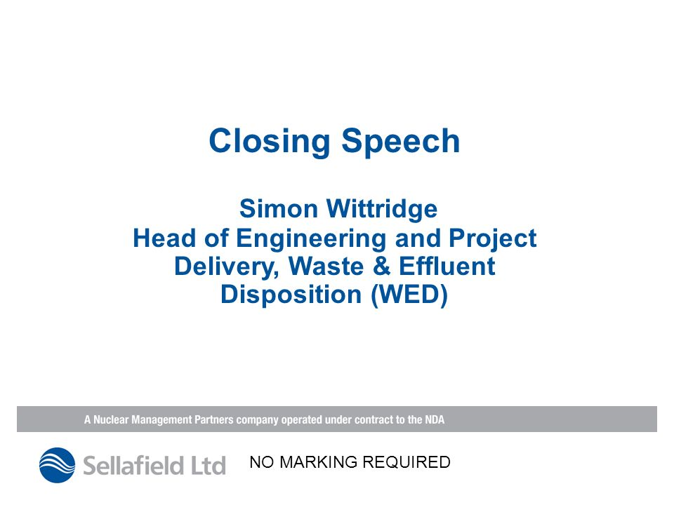 Closing Speech Simon Wittridge Head of Engineering and Project Delivery, Waste & Effluent Disposition (WED) NO MARKING REQUIRED