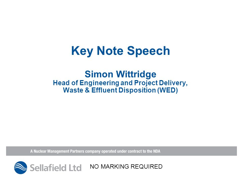 Key Note Speech Simon Wittridge Head of Engineering and Project Delivery, Waste & Effluent Disposition (WED) NO MARKING REQUIRED