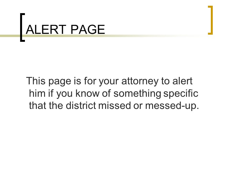 ALERT PAGE This page is for your attorney to alert him if you know of something specific that the district missed or messed-up.