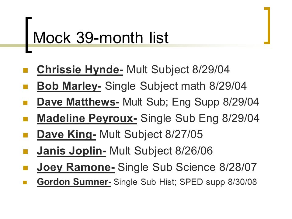 Mock 39-month list Chrissie Hynde- Mult Subject 8/29/04 Bob Marley- Single Subject math 8/29/04 Dave Matthews- Mult Sub; Eng Supp 8/29/04 Madeline Peyroux- Single Sub Eng 8/29/04 Dave King- Mult Subject 8/27/05 Janis Joplin- Mult Subject 8/26/06 Joey Ramone- Single Sub Science 8/28/07 Gordon Sumner- Single Sub Hist; SPED supp 8/30/08