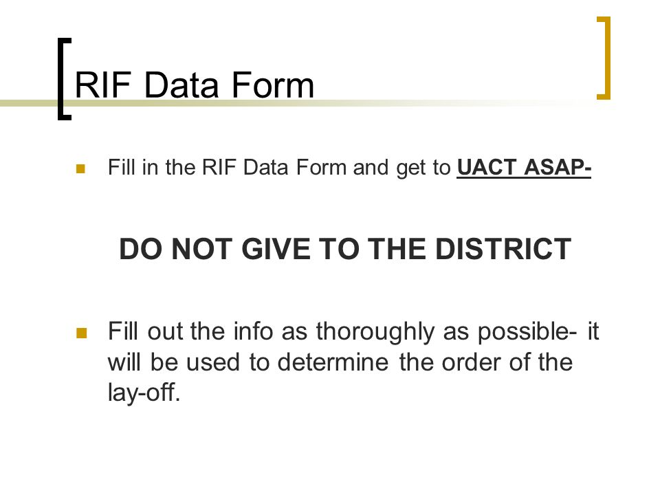 RIF Data Form Fill in the RIF Data Form and get to UACT ASAP- DO NOT GIVE TO THE DISTRICT Fill out the info as thoroughly as possible- it will be used to determine the order of the lay-off.