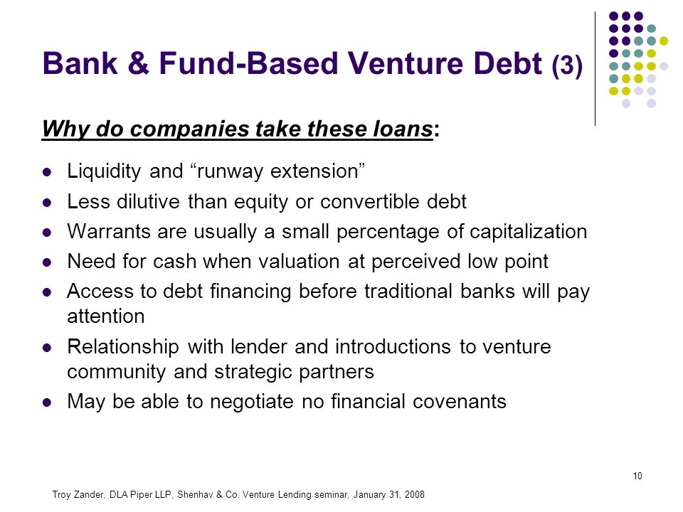 10 Why do companies take these loans: Liquidity and runway extension Less dilutive than equity or convertible debt Warrants are usually a small percentage of capitalization Need for cash when valuation at perceived low point Access to debt financing before traditional banks will pay attention Relationship with lender and introductions to venture community and strategic partners May be able to negotiate no financial covenants Troy Zander, DLA Piper LLP, Shenhav & Co.