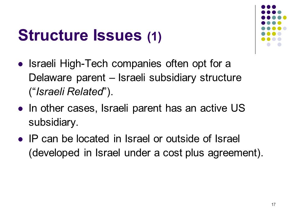 17 Structure Issues (1) Israeli High-Tech companies often opt for a Delaware parent – Israeli subsidiary structure (Israeli Related).
