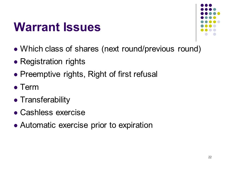 22 Warrant Issues Which class of shares (next round/previous round) Registration rights Preemptive rights, Right of first refusal Term Transferability Cashless exercise Automatic exercise prior to expiration