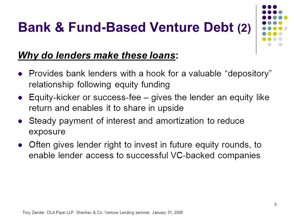 9 Why do lenders make these loans: Provides bank lenders with a hook for a valuable depository relationship following equity funding Equity-kicker or success-fee – gives the lender an equity like return and enables it to share in upside Steady payment of interest and amortization to reduce exposure Often gives lender right to invest in future equity rounds, to enable lender access to successful VC-backed companies Troy Zander, DLA Piper LLP, Shenhav & Co.