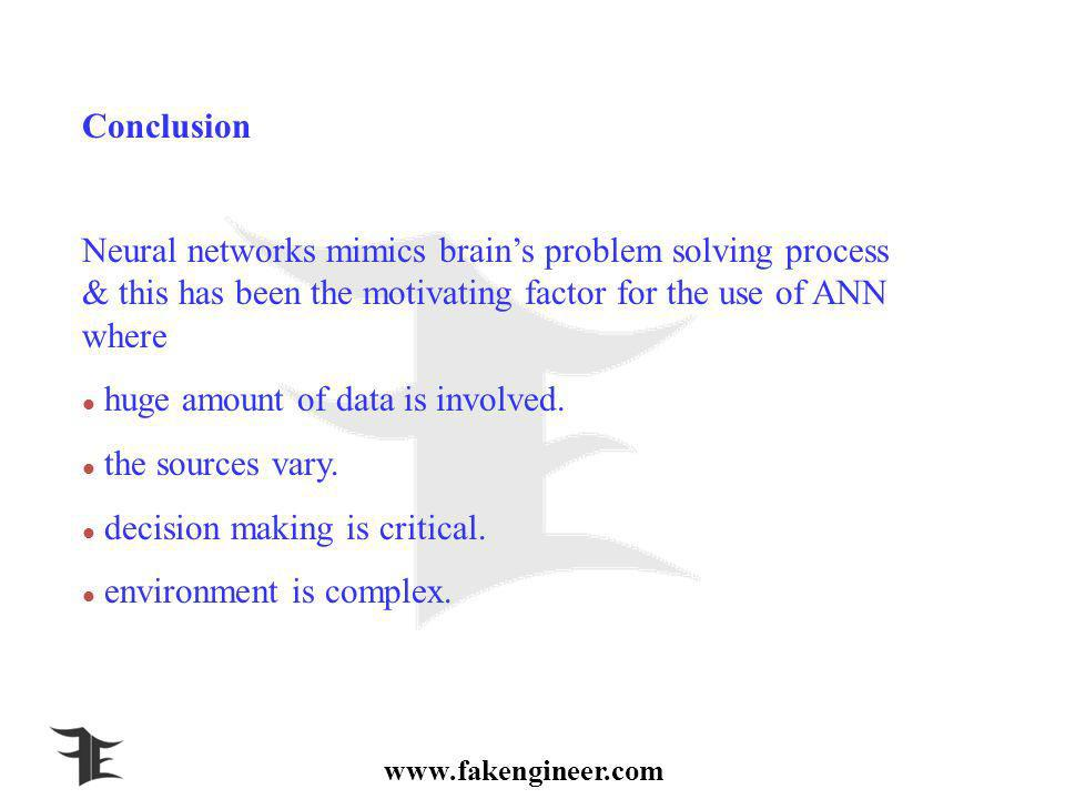Conclusion Neural networks mimics brains problem solving process & this has been the motivating factor for the use of ANN where huge amount of data is involved.
