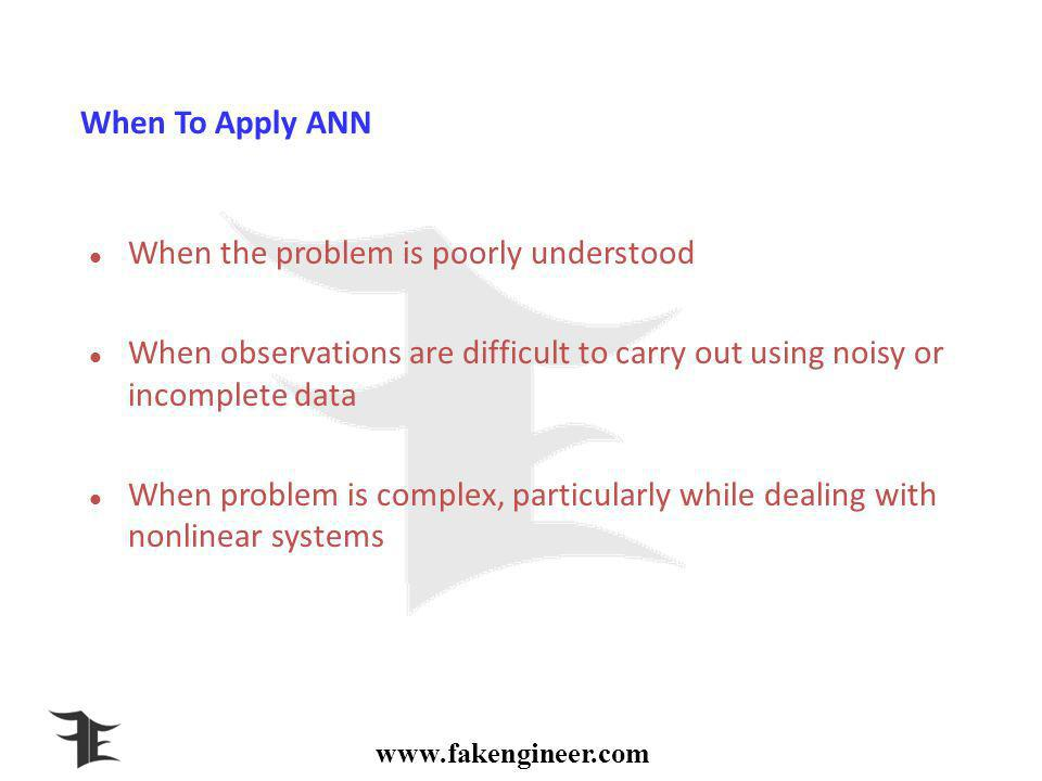 When To Apply ANN When the problem is poorly understood When observations are difficult to carry out using noisy or incomplete data When problem is complex, particularly while dealing with nonlinear systems