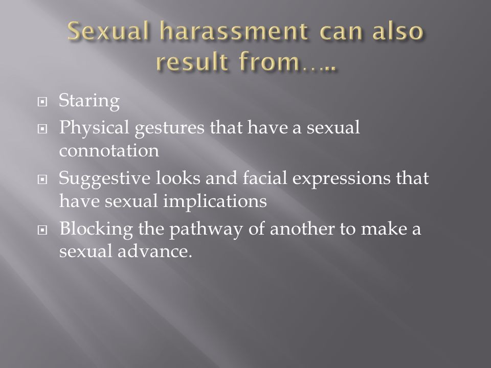 Staring Physical gestures that have a sexual connotation Suggestive looks and facial expressions that have sexual implications Blocking the pathway of another to make a sexual advance.