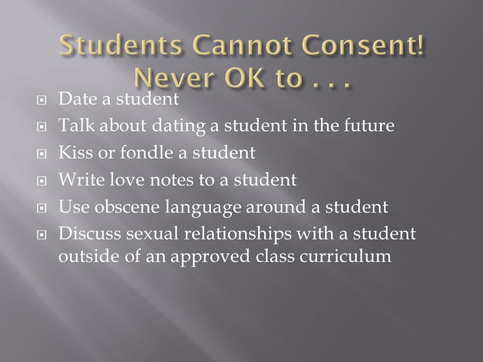 Date a student Talk about dating a student in the future Kiss or fondle a student Write love notes to a student Use obscene language around a student Discuss sexual relationships with a student outside of an approved class curriculum