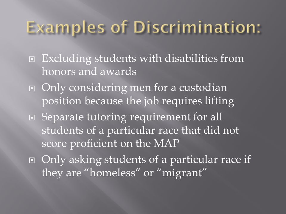 Excluding students with disabilities from honors and awards Only considering men for a custodian position because the job requires lifting Separate tutoring requirement for all students of a particular race that did not score proficient on the MAP Only asking students of a particular race if they are homeless or migrant