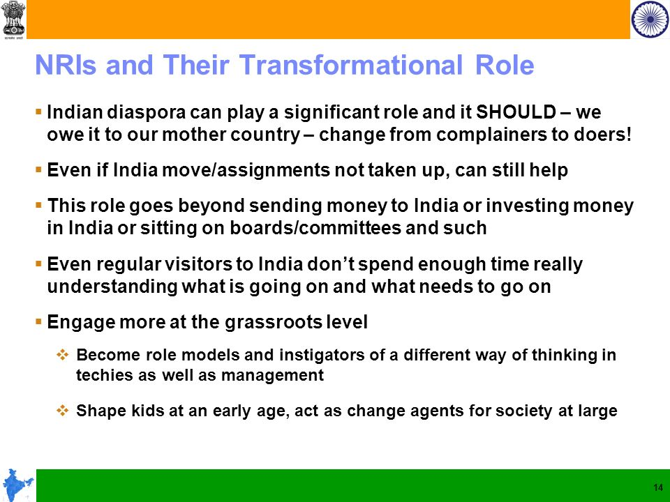 14 NRIs and Their Transformational Role Indian diaspora can play a significant role and it SHOULD – we owe it to our mother country – change from complainers to doers.