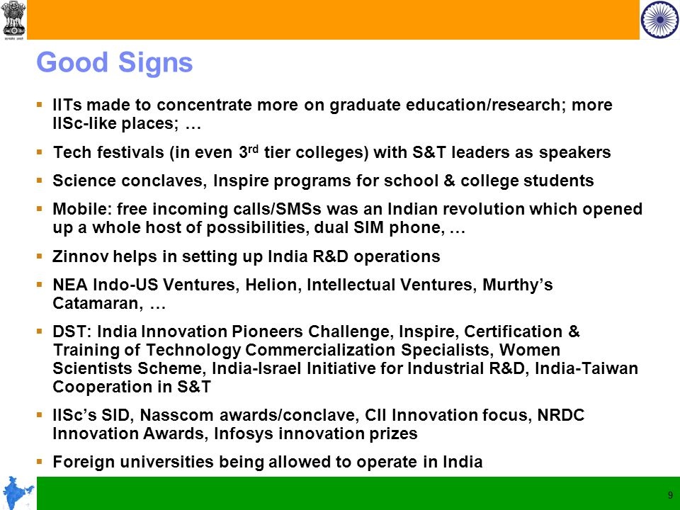 9 Good Signs IITs made to concentrate more on graduate education/research; more IISc-like places; … Tech festivals (in even 3 rd tier colleges) with S&T leaders as speakers Science conclaves, Inspire programs for school & college students Mobile: free incoming calls/SMSs was an Indian revolution which opened up a whole host of possibilities, dual SIM phone, … Zinnov helps in setting up India R&D operations NEA Indo-US Ventures, Helion, Intellectual Ventures, Murthys Catamaran, … DST: India Innovation Pioneers Challenge, Inspire, Certification & Training of Technology Commercialization Specialists, Women Scientists Scheme, India-Israel Initiative for Industrial R&D, India-Taiwan Cooperation in S&T IIScs SID, Nasscom awards/conclave, CII Innovation focus, NRDC Innovation Awards, Infosys innovation prizes Foreign universities being allowed to operate in India