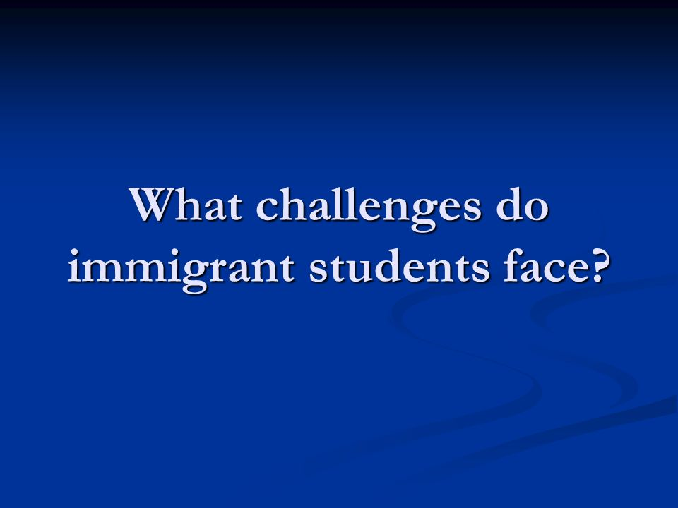 What challenges do immigrant students face