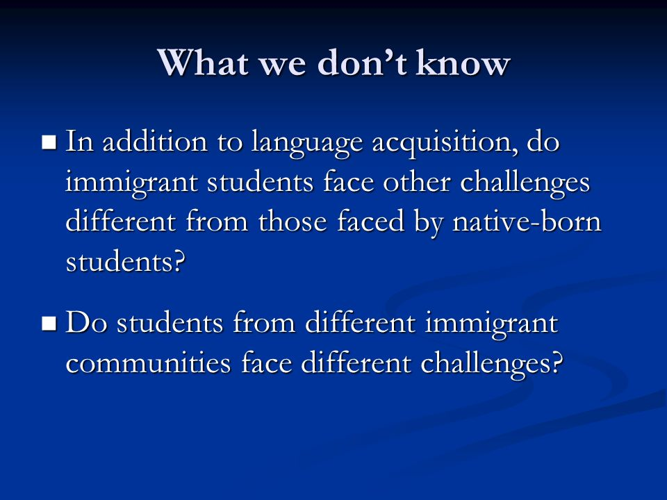 What we dont know In addition to language acquisition, do immigrant students face other challenges different from those faced by native-born students.