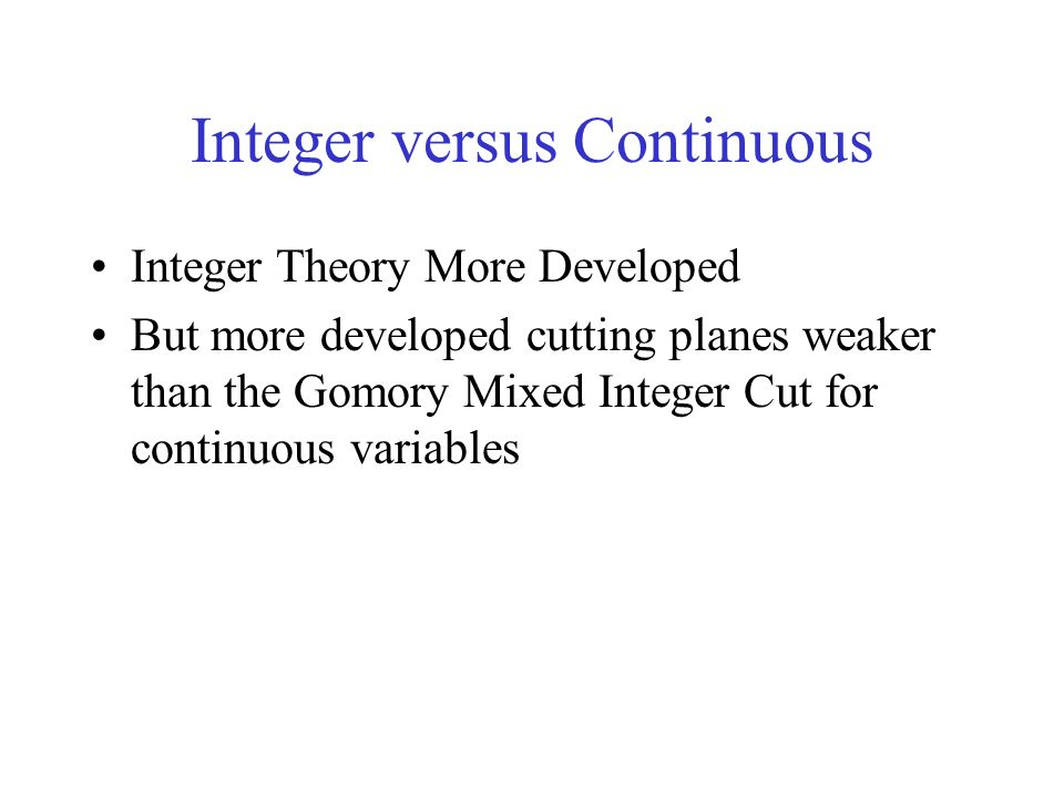 Integer versus Continuous Integer Theory More Developed But more developed cutting planes weaker than the Gomory Mixed Integer Cut for continuous variables