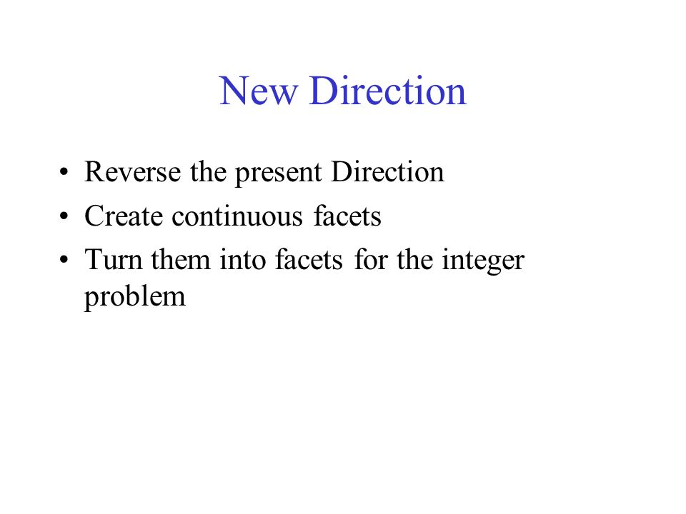 New Direction Reverse the present Direction Create continuous facets Turn them into facets for the integer problem