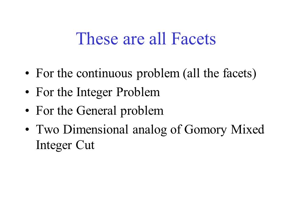 These are all Facets For the continuous problem (all the facets) For the Integer Problem For the General problem Two Dimensional analog of Gomory Mixed Integer Cut