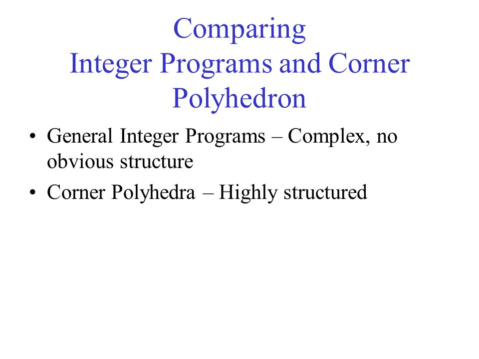 Comparing Integer Programs and Corner Polyhedron General Integer Programs – Complex, no obvious structure Corner Polyhedra – Highly structured
